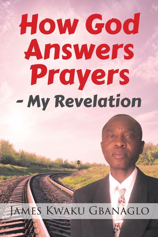 James Kwaku Gbanaglo How God Answers Prayers. My Revelation rosalind goforth how i know god answers prayer