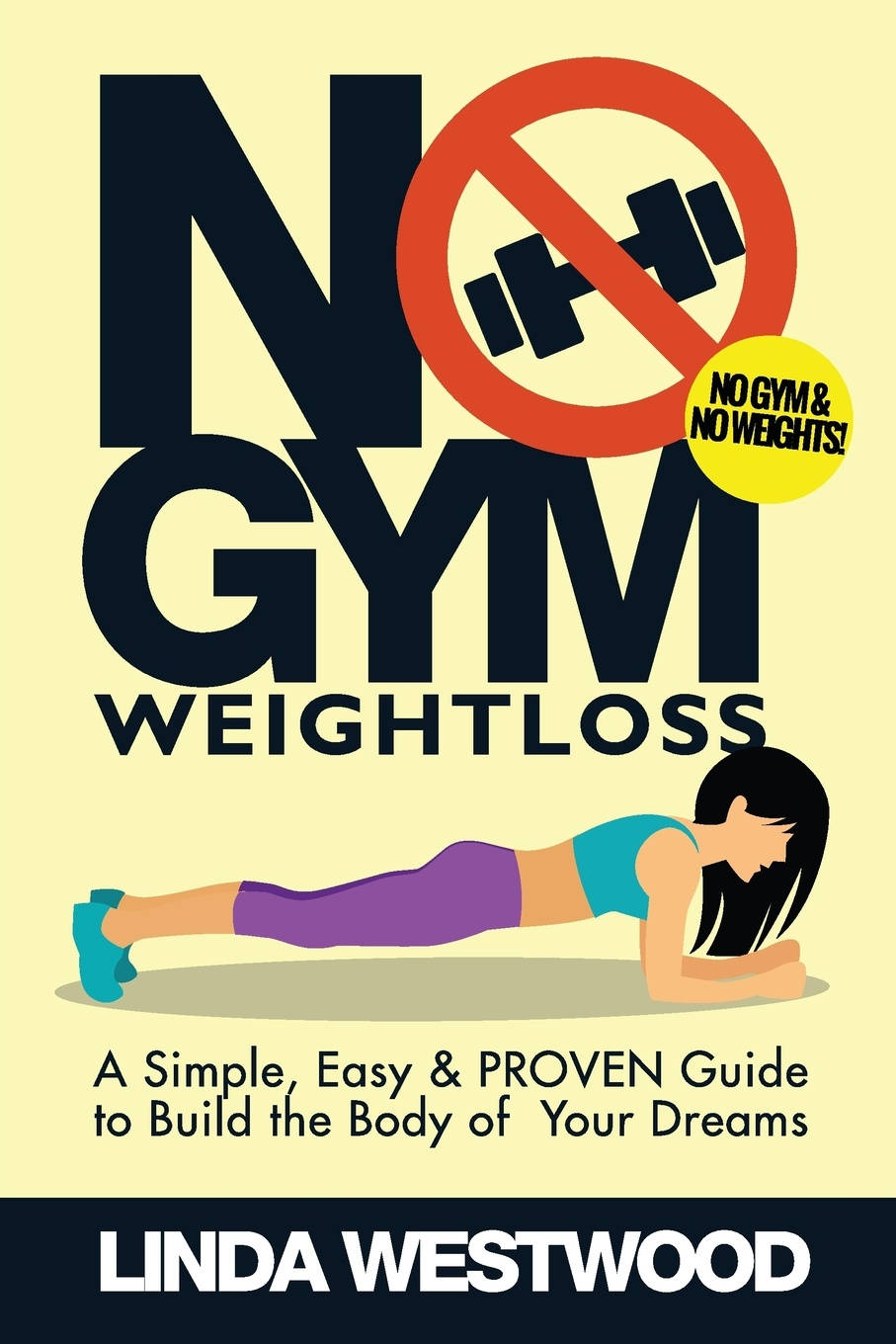 Linda Westwood No Gym Weight Loss. A Simple, Easy & PROVEN Guide to Build The Body of Your Dreams With NO GYM WEIGHTS!