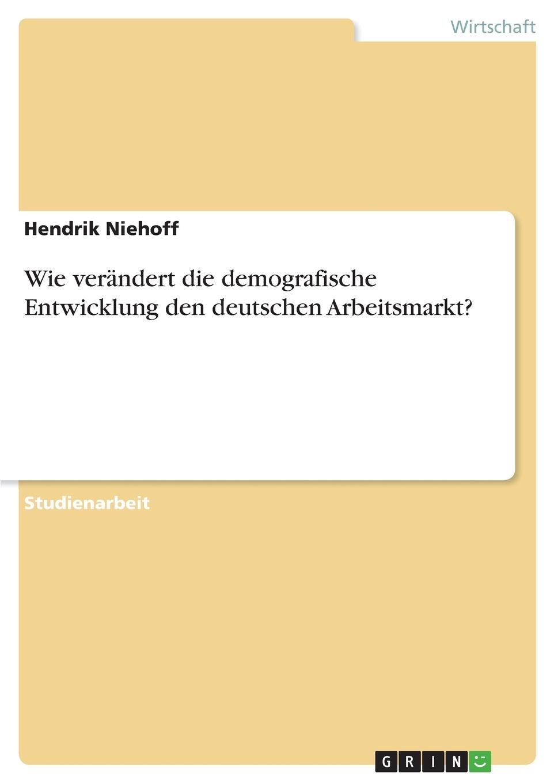 Книга Wie verandert die demografische Entwicklung den deutschen Arbeitsmarkt?. Hendrik Niehoff