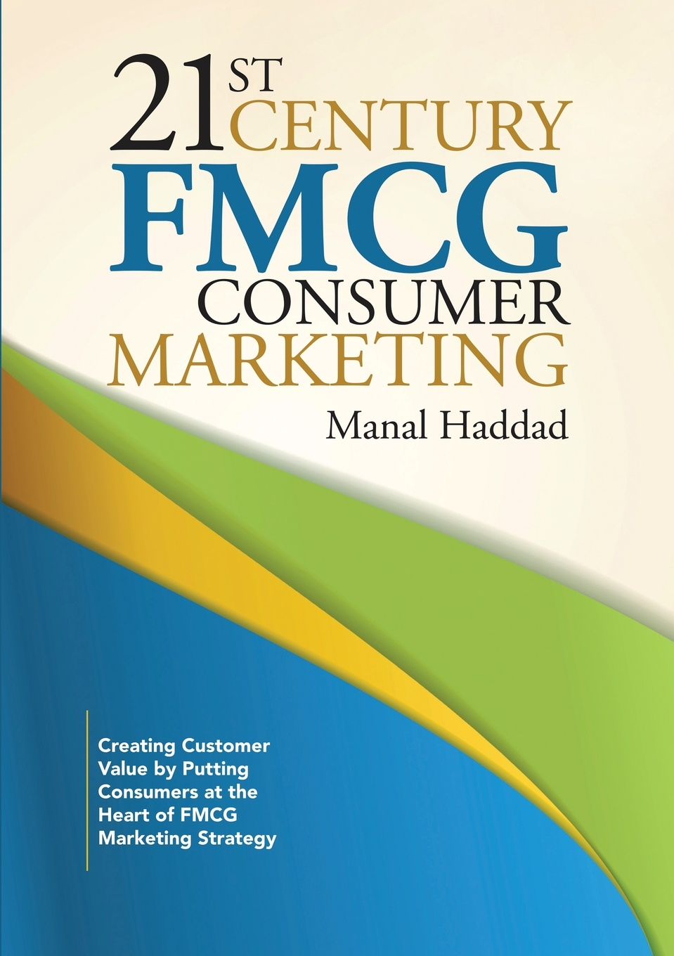 Фото - Manal Haddad 21st Century FMCG Consumer Marketing. Creating Customer Value by Putting Consumers at the Heart of FMCG Marketing Strategy harald welzer climate wars what people will be killed for in the 21st century