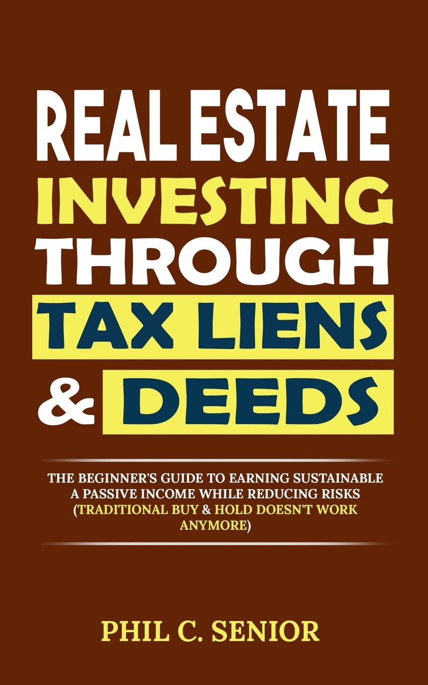 Phil C. Senior Real Estate Investing Through Tax Liens & Deeds. The Beginner's Guide To Earning Sustainable A Passive Income While Reducing Risks (Traditional Buy & Hold Doesn't Work Anymore) ian pollard investing in your life your biggest investment opportunities are not necessarily financial