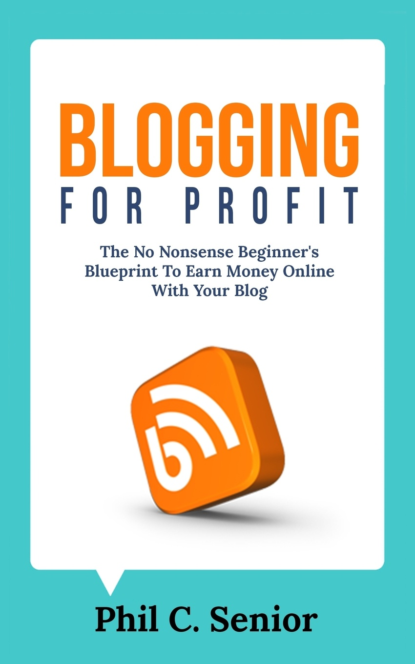 Phil C. Senior Blogging For Profit. The No Nonsense Beginner's Blueprint To Earn Money Online With Your Blog blog