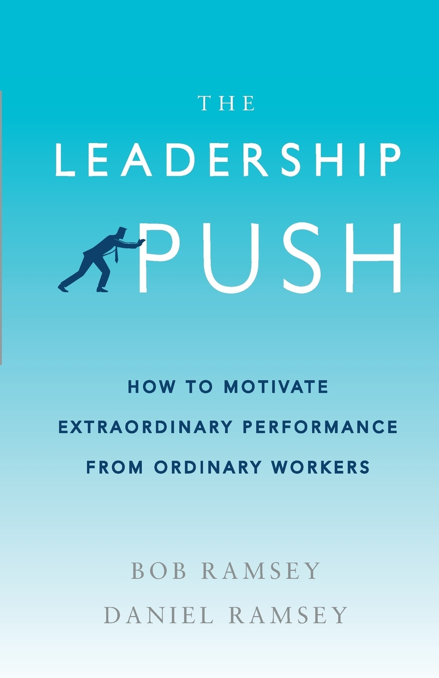 Bob Ramsey, Daniel Ramsey The Leadership Push. How to Motivate Extraordinary Performance From Ordinary Workers david nassar s ordinary people extraordinary profits how to make a living as an independent stock options and futures trader