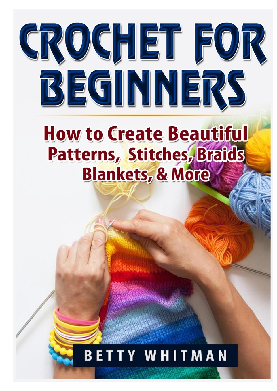Betty Whitman Crochet for Beginners. How to Create Beautiful Patterns, Stitches, Braids, Blankets, & More michael burchell no excuses how you can turn any workplace into a great one