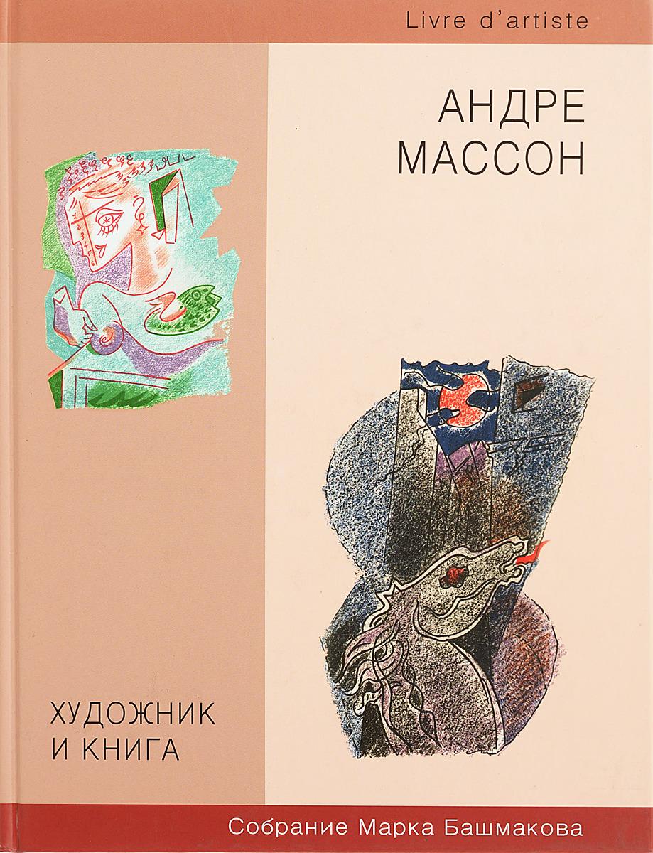 Андре Массон Художник и книга. Книги из собраний Марка Башмакова. Книга 6. Андре Массон