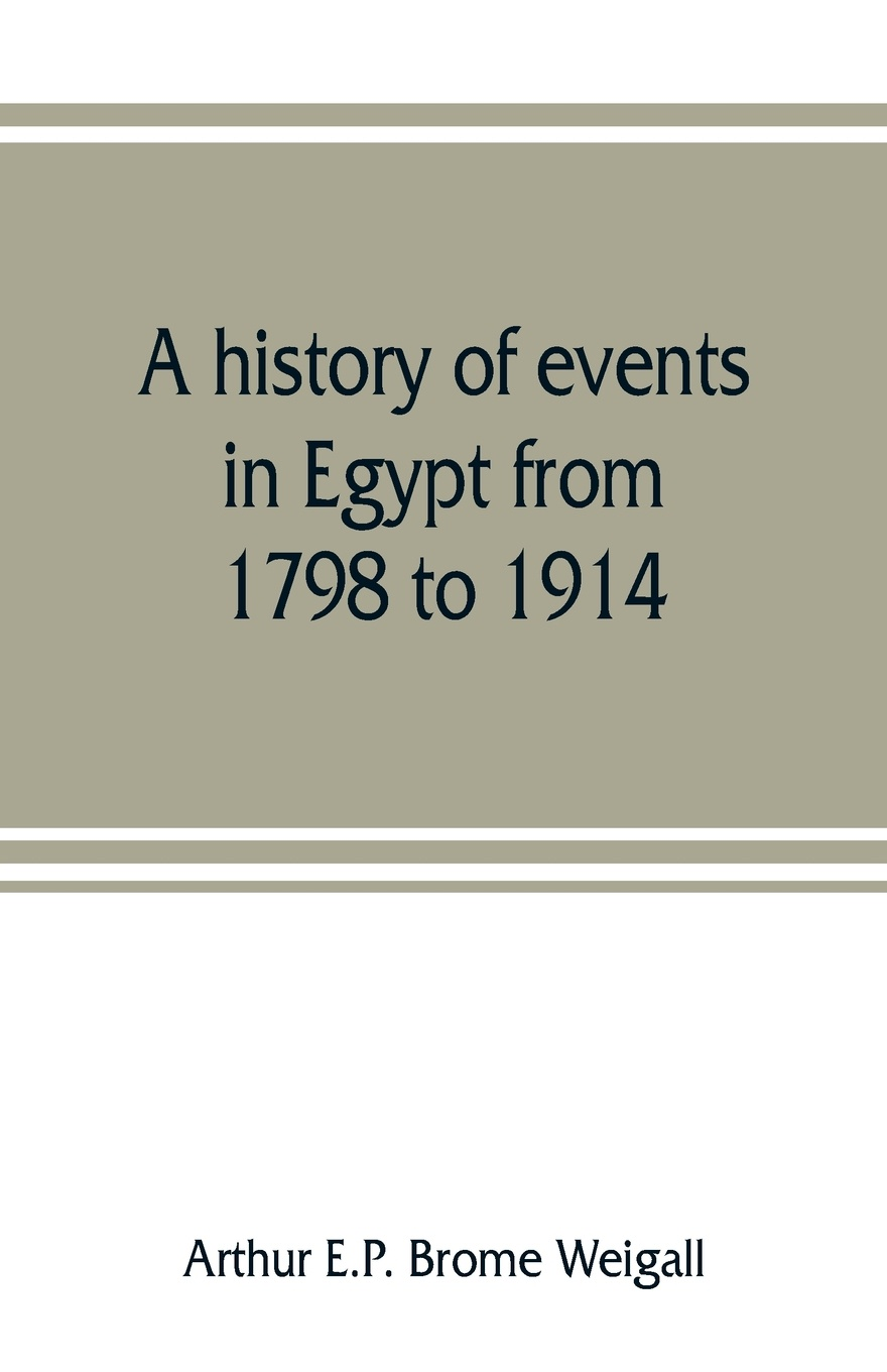 Arthur E.P. Brome Weigall A history of events in Egypt from 1798 to 1914 цена в Москве и Питере