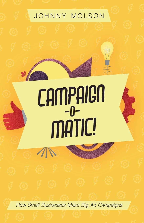 Johnny Molson Campaign-O-Matic!. How Small Businesses Make Big Ad Campaigns