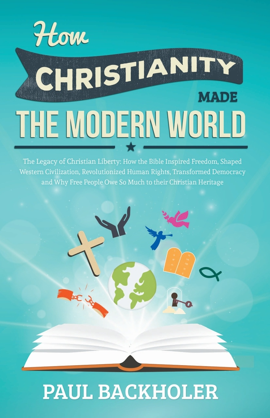 Paul Backholer How Christianity Made the Modern World - The Legacy of Christian Liberty. How the Bible Inspired Freedom, Shaped Western Civilization, Revolutionized paul wood western art and the wider world