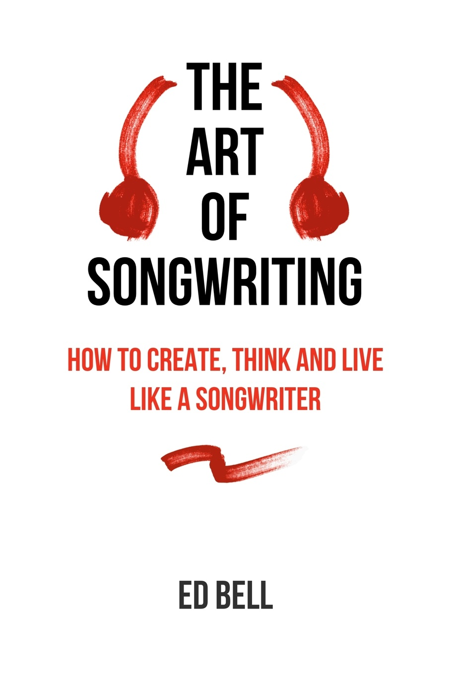Ed Bell The Art of Songwriting. How to Create, Think and Live Like a Songwriter