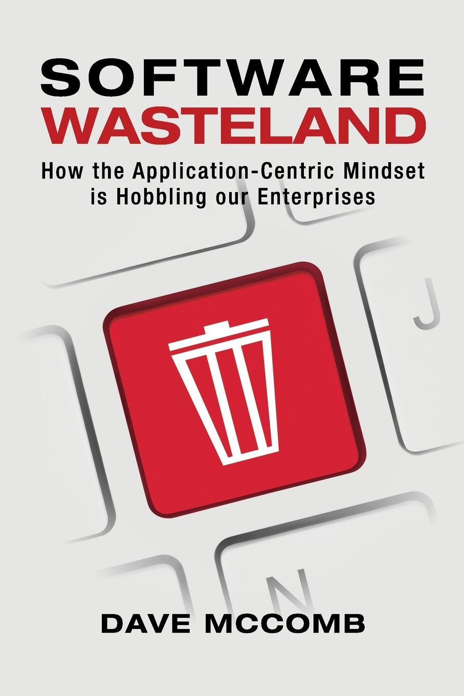 Dave McComb Software Wasteland. How the Application-Centric Mindset is Hobbling our Enterprises