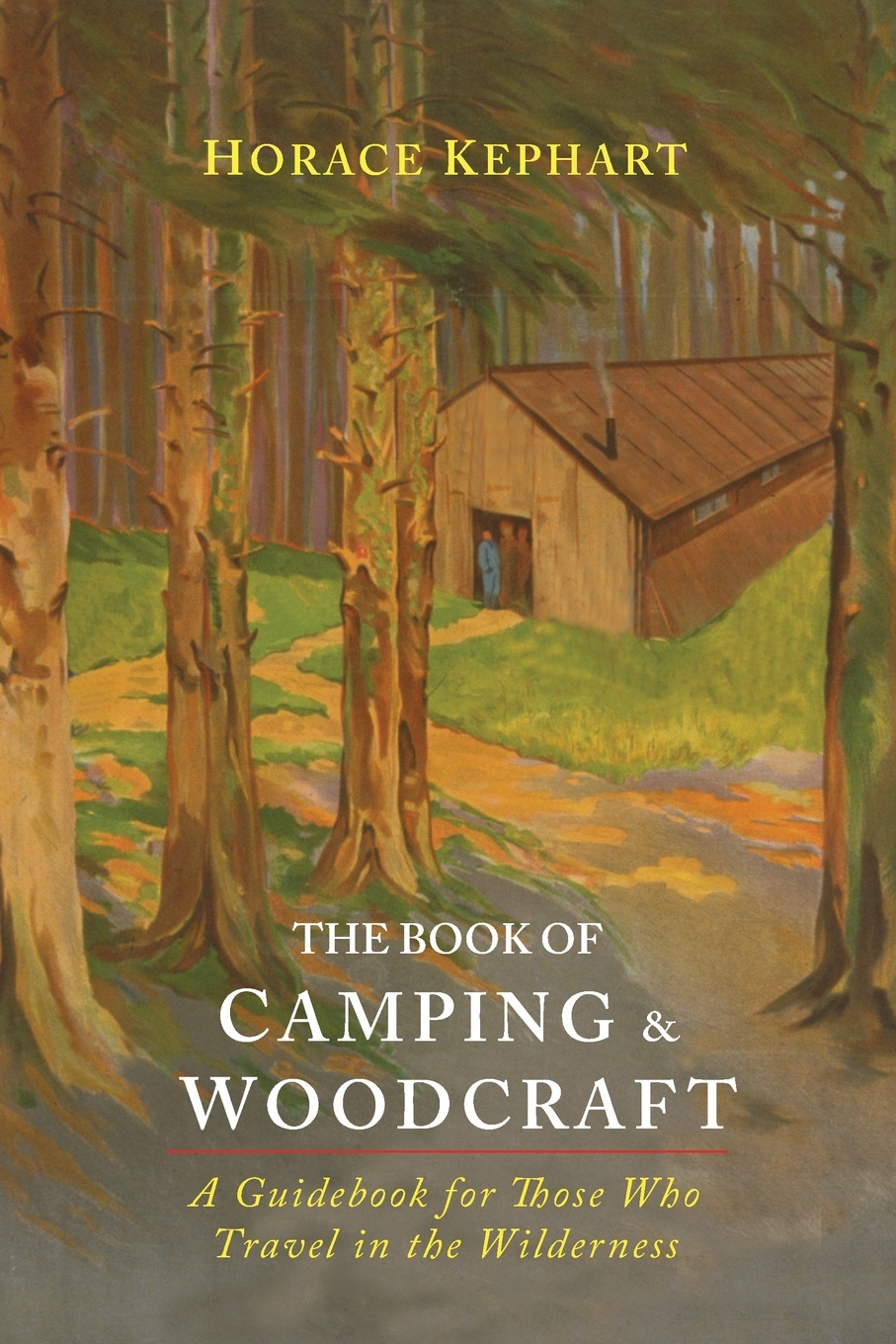Horace Kephart The Book of Camping & Woodcraft. A Guidebook For Those Who Travel In The Wilderness