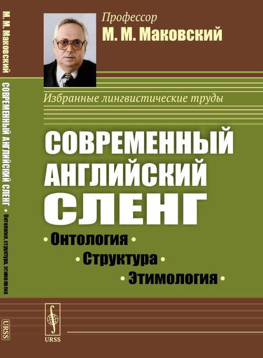 Маковский М.М.. Современный английский сленг. Онтология, структура, этимология