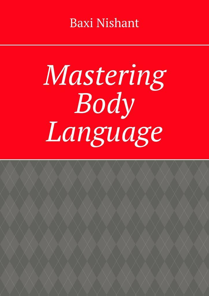 Baxi Nishant Mastering Body Language язык тела body language