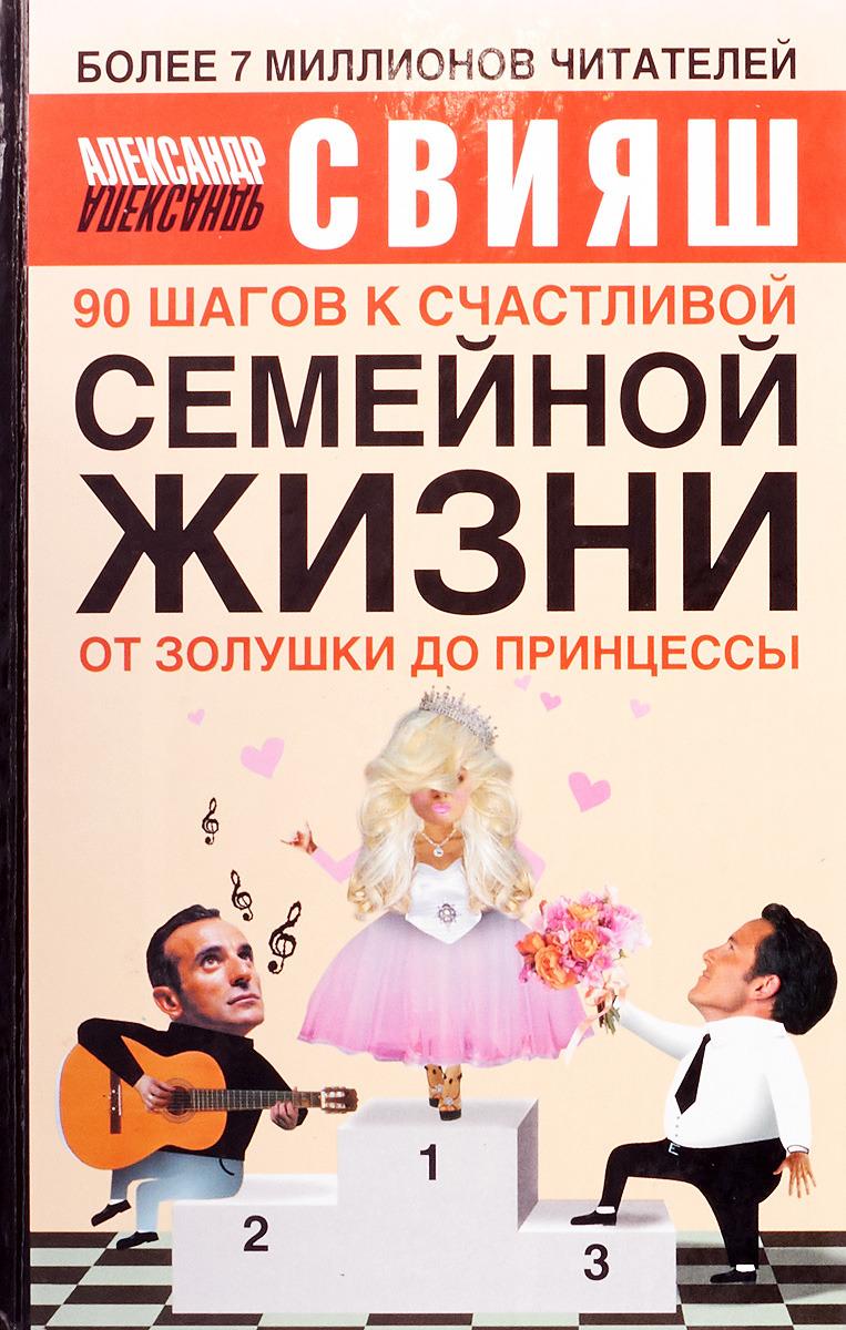 Свияш А. 90 шагов к счастливой семейной жизни. От Золушки до Принцессы свияш а 90 шагов к счастливой семейной жизни