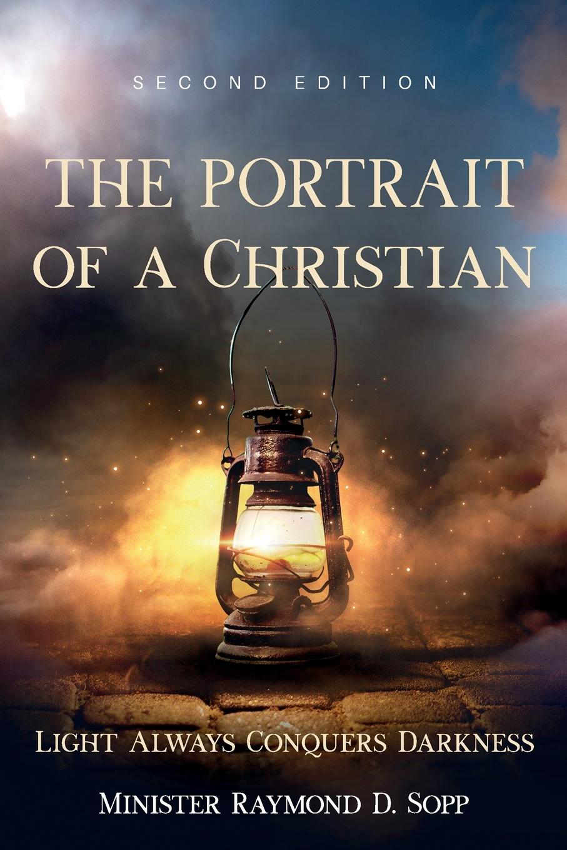 Raymond D. Sopp The Portrait of a Christian. Second Edition raymond j zeman d b s ph d christian faith unveiled in the epistle of james