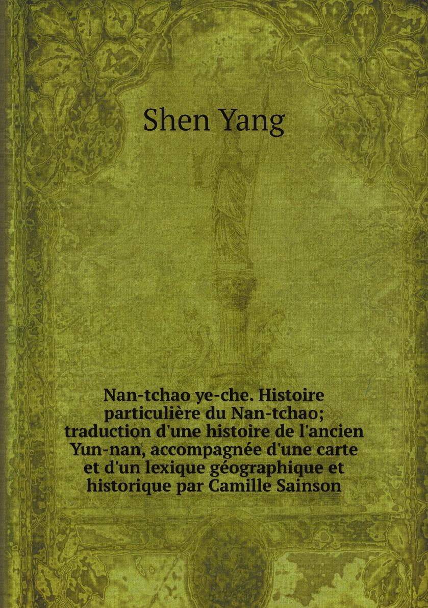 Shen Yang Nan-tchao ye-che. Histoire particuliere du Nan-tchao; traduction d'une histoire de l'ancien Yun-nan, accompagnee d'une carte et d'un lexique geographique et historique par Camille Sainson t e 1830 1913 hamel cours d loquence parle d apres delsarte avec une prf par l abb camille roy french edition