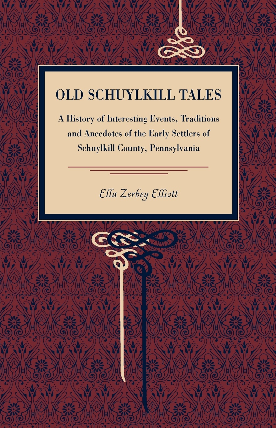 Ella Zerbey Elliott Old Schuylkill Tales. A History of Interesting Events, Traditions and Anecdotes of the Early Settlers of Schuylkill County, Pennsylvania william abbatt a history of the united states and its people from their earliest records to the present time volume 6