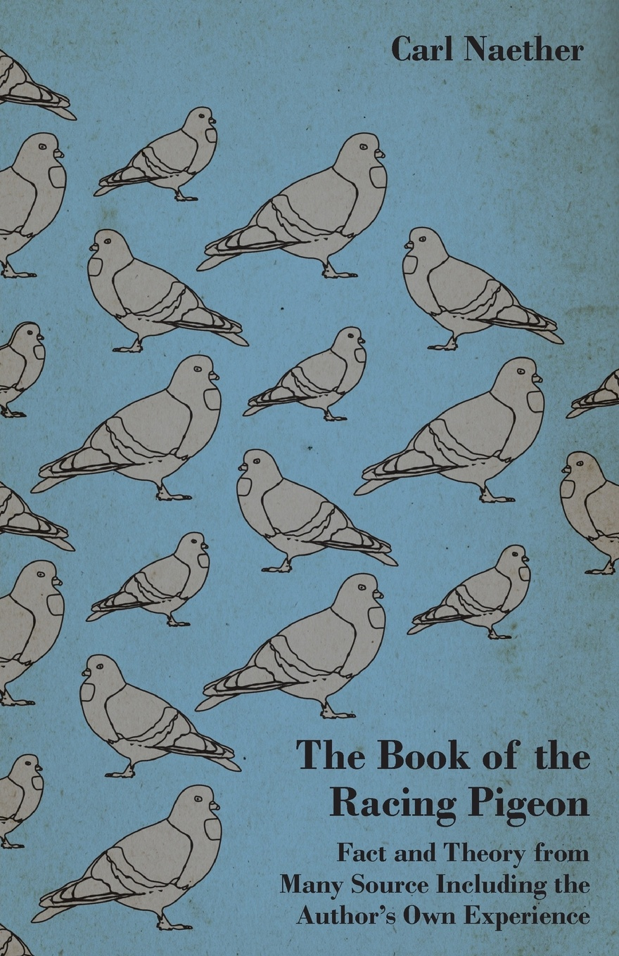 Carl Naether The Book of the Racing Pigeon - Fact and Theory from Many Source Including the Author's Own Experience leslie swanson racing homer topics volume ii racing homer facts and secrets