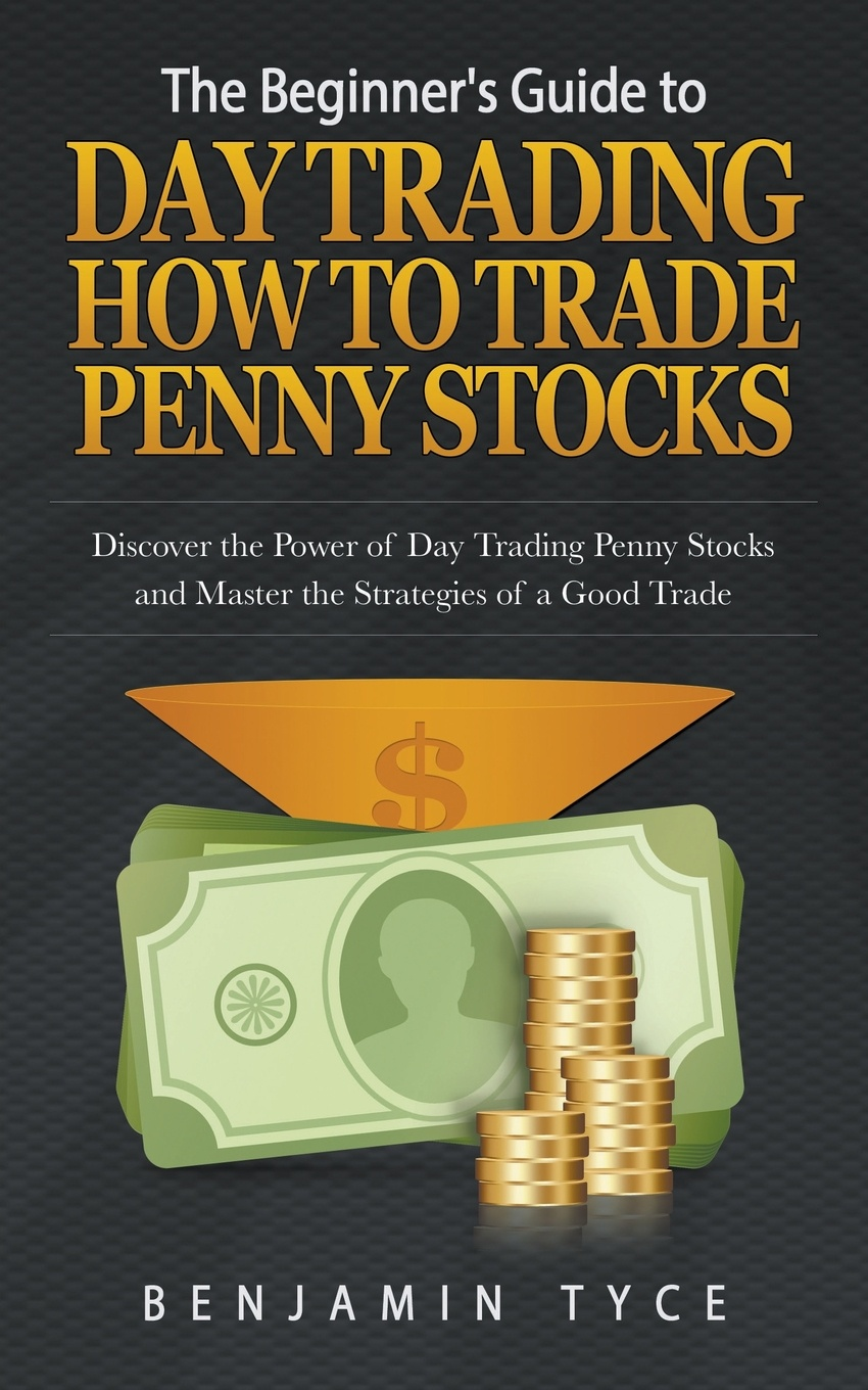 Benjamin Tyce The Beginner's Guide to Day Trading. How to Trade Penny Stocks: Discover the Power of Day Trading Penny Stocks and Master the Strategies of a Good Trade ann c logue day trading for dummies
