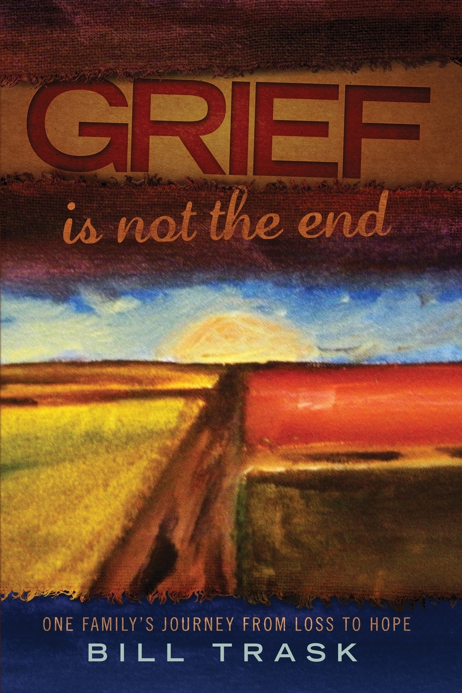 Фото - William Trask Grief Is Not The End--One Family's Journey From Loss to Hope burden of grief burden of grief fields of salvation