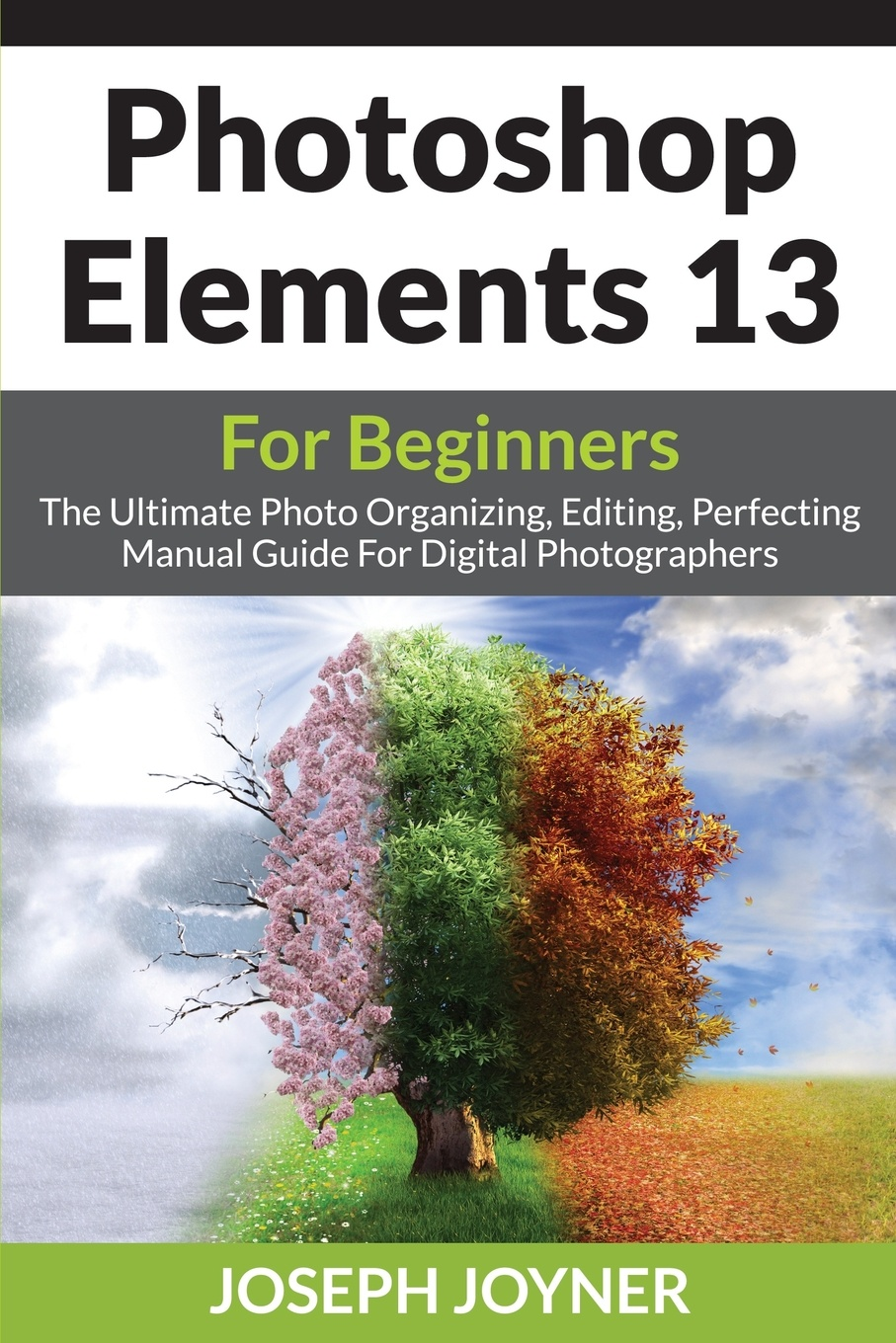 Joseph Joyner Photoshop Elements 13 For Beginners. The Ultimate Photo Organizing, Editing, Perfecting Manual Guide Digital Photographers
