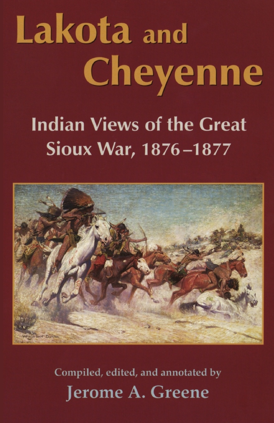Lakota and Cheyenne. Indian Views of the Great Sioux War, 1876-1877 charles king campaigning with crook the war against the sioux 1876