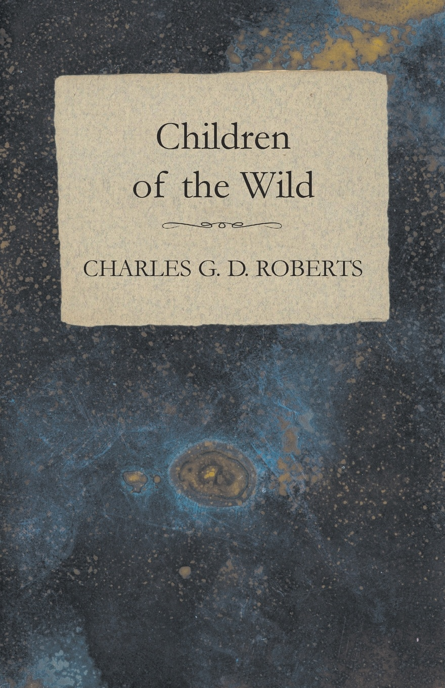 Charles G. D. Roberts Children of the Wild charles g roberts new york nocturnes and other poems