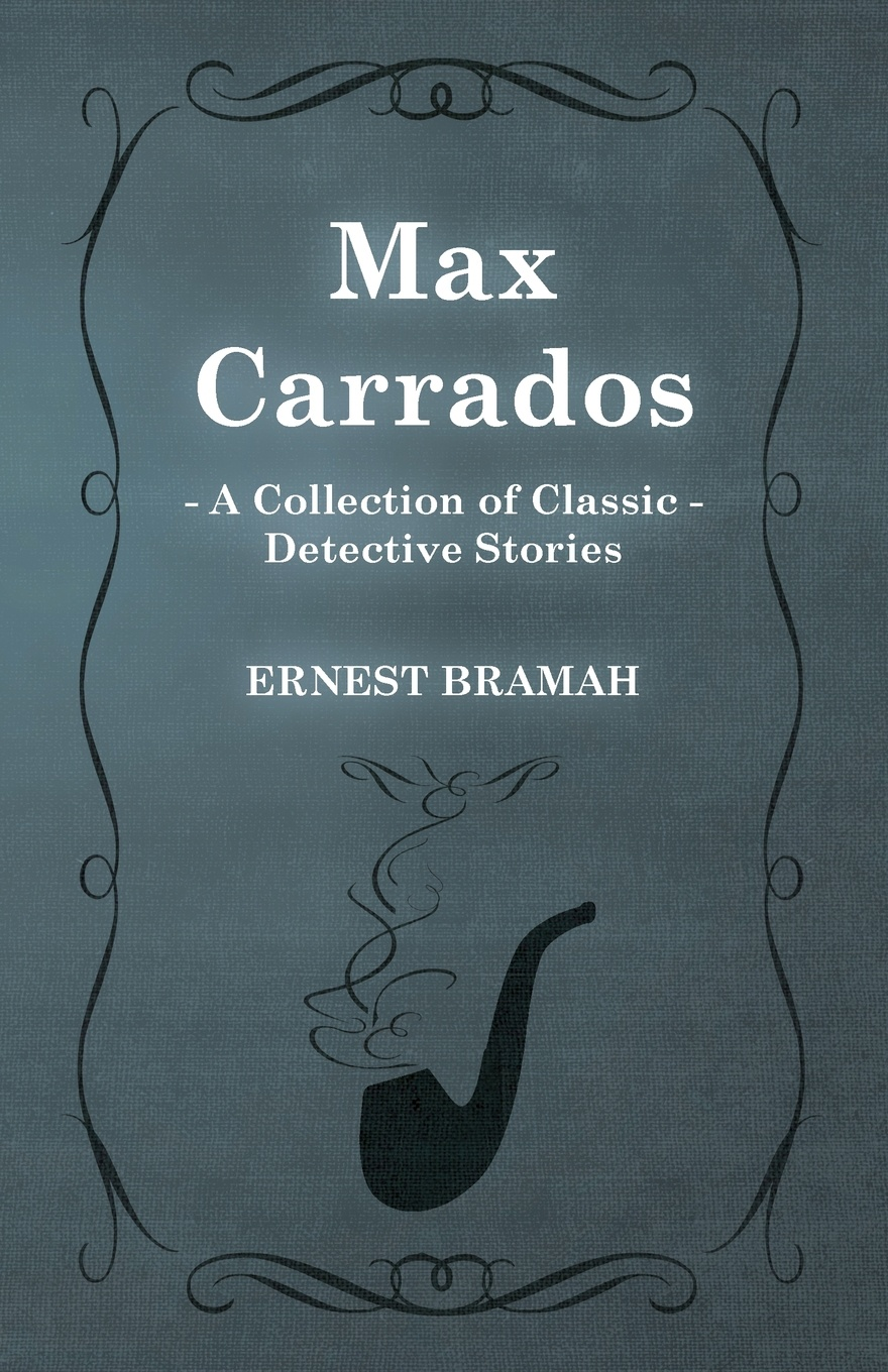 Ernest Bramah Max Carrados (a Collection of Classic Detective Stories)