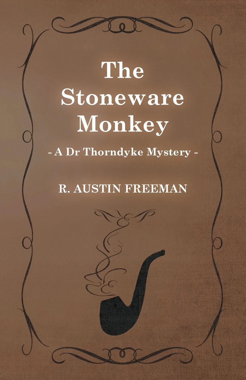 R. Austin Freeman The Stoneware Monkey (a Dr Thorndyke Mystery) richard austin freeman the uttermost farthing