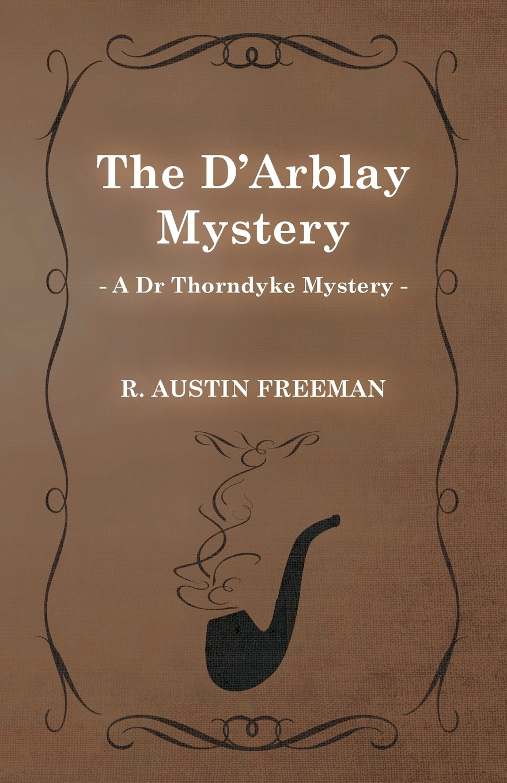 R. Austin Freeman The D'Arblay Mystery (a Dr Thorndyke Mystery) richard austin freeman the uttermost farthing