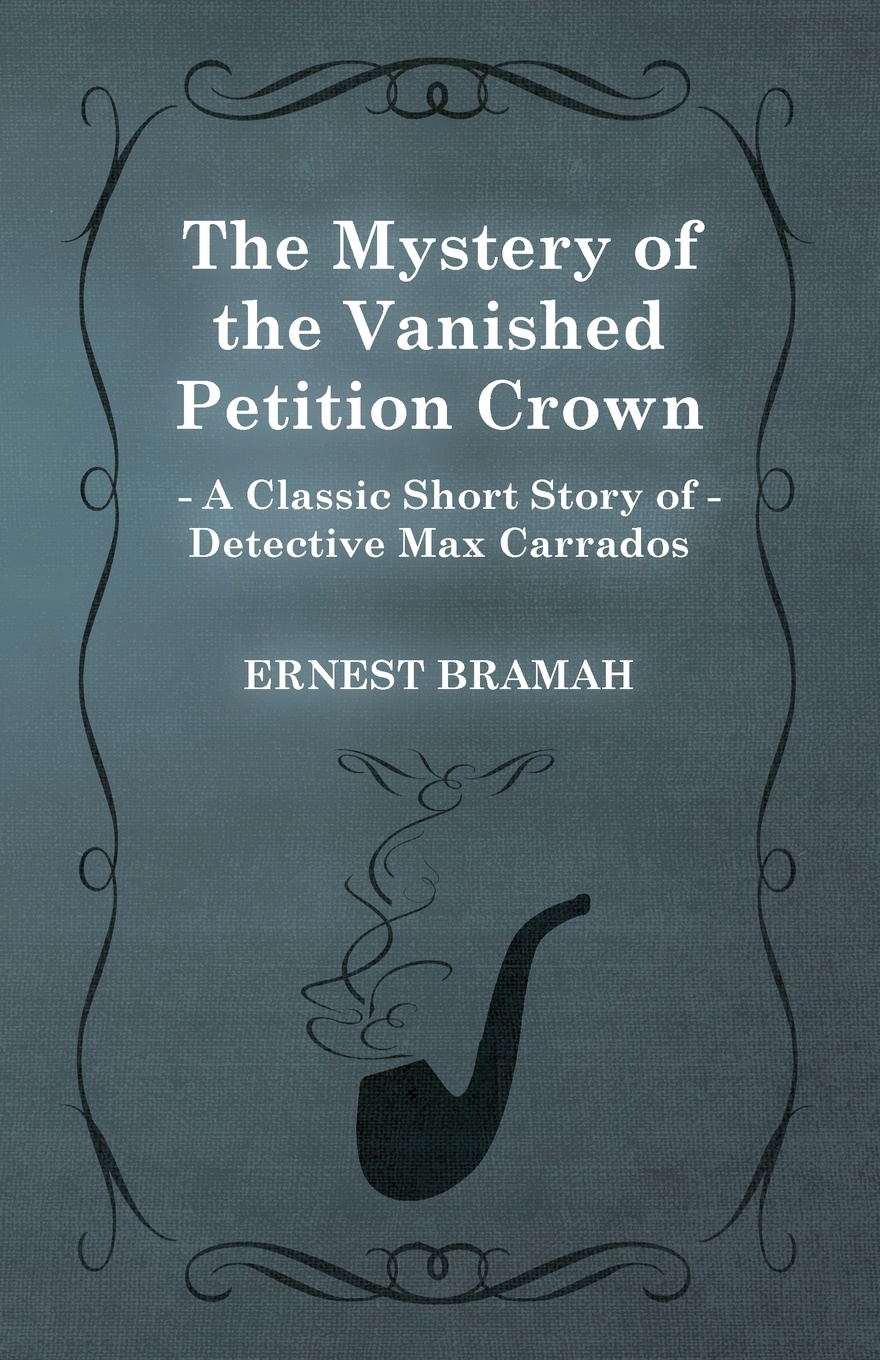 Ernest Bramah The Mystery of the Vanished Petition Crown (a Classic Short Story Detective Max Carrados)
