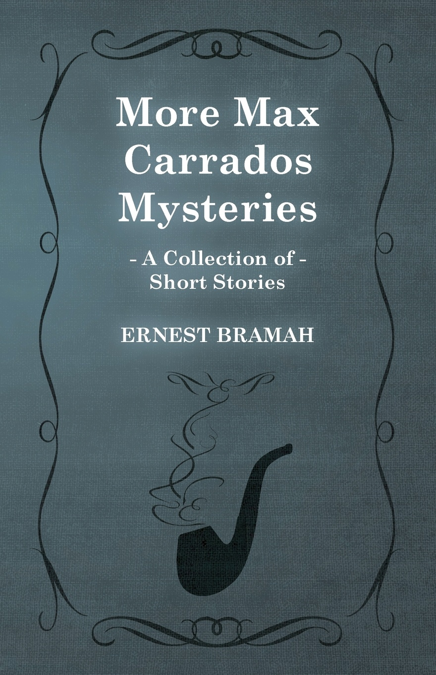 Ernest Bramah More Max Carrados Mysteries (a Collection of Short Stories)