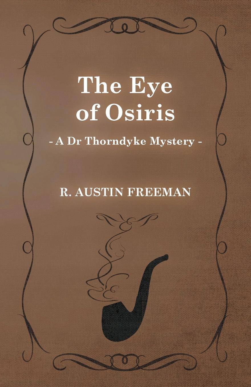 R. Austin Freeman The Eye of Osiris (a Dr Thorndyke Mystery) richard austin freeman the uttermost farthing