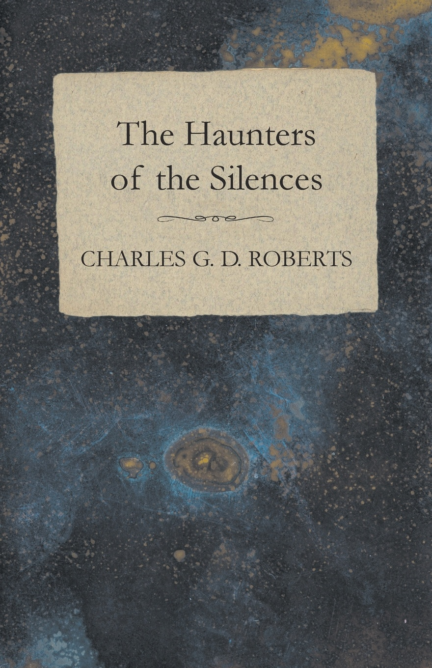 Charles G. D. Roberts The Haunters of the Silences charles g roberts new york nocturnes and other poems