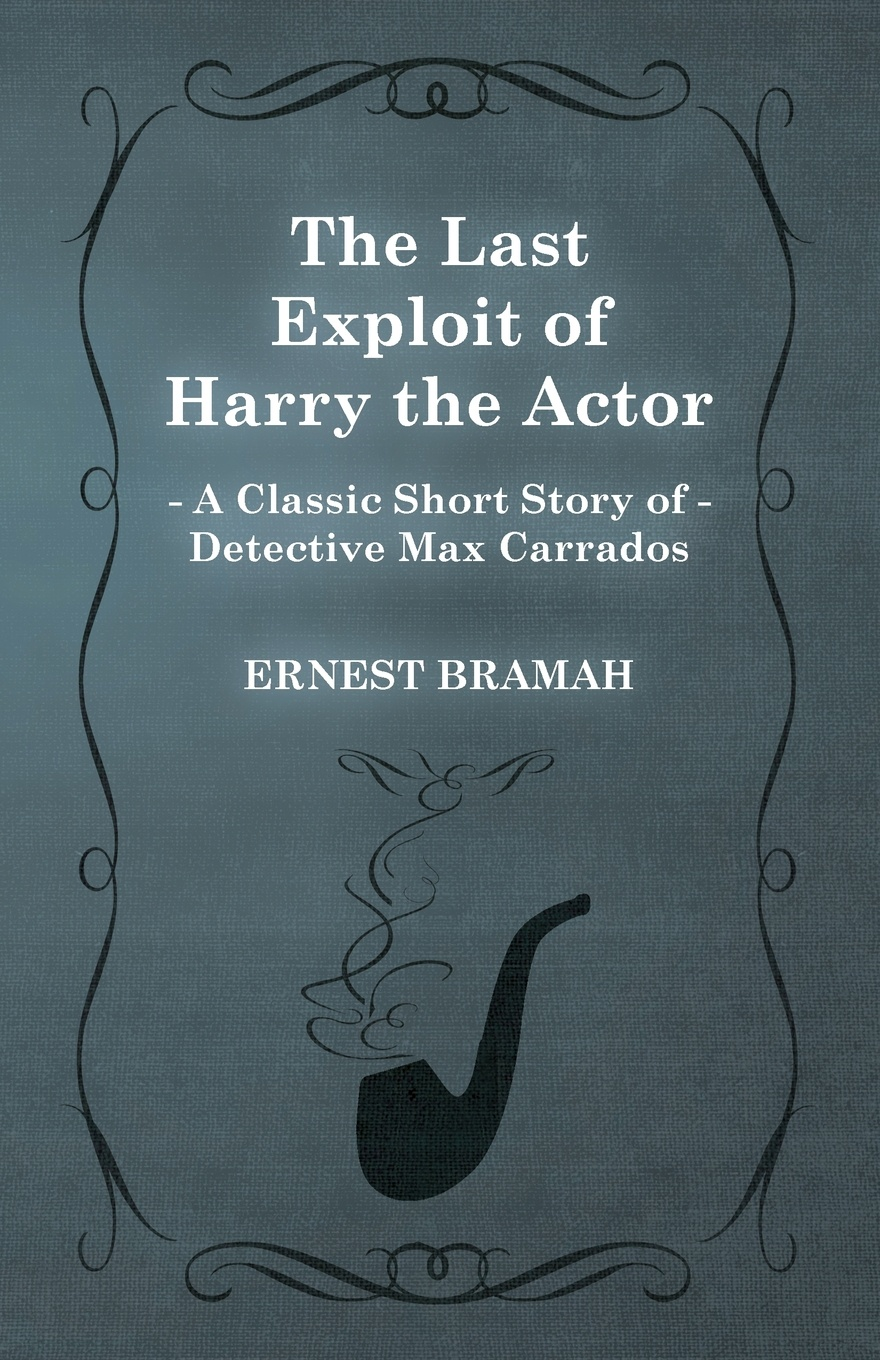 Ernest Bramah The Last Exploit of Harry the Actor (a Classic Short Story Detective Max Carrados)