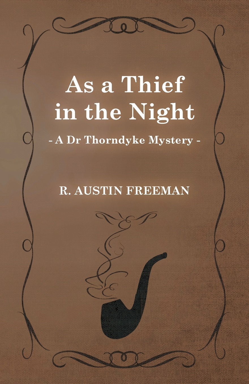 R. Austin Freeman As a Thief in the Night (a Dr Thorndyke Mystery) richard austin freeman the uttermost farthing