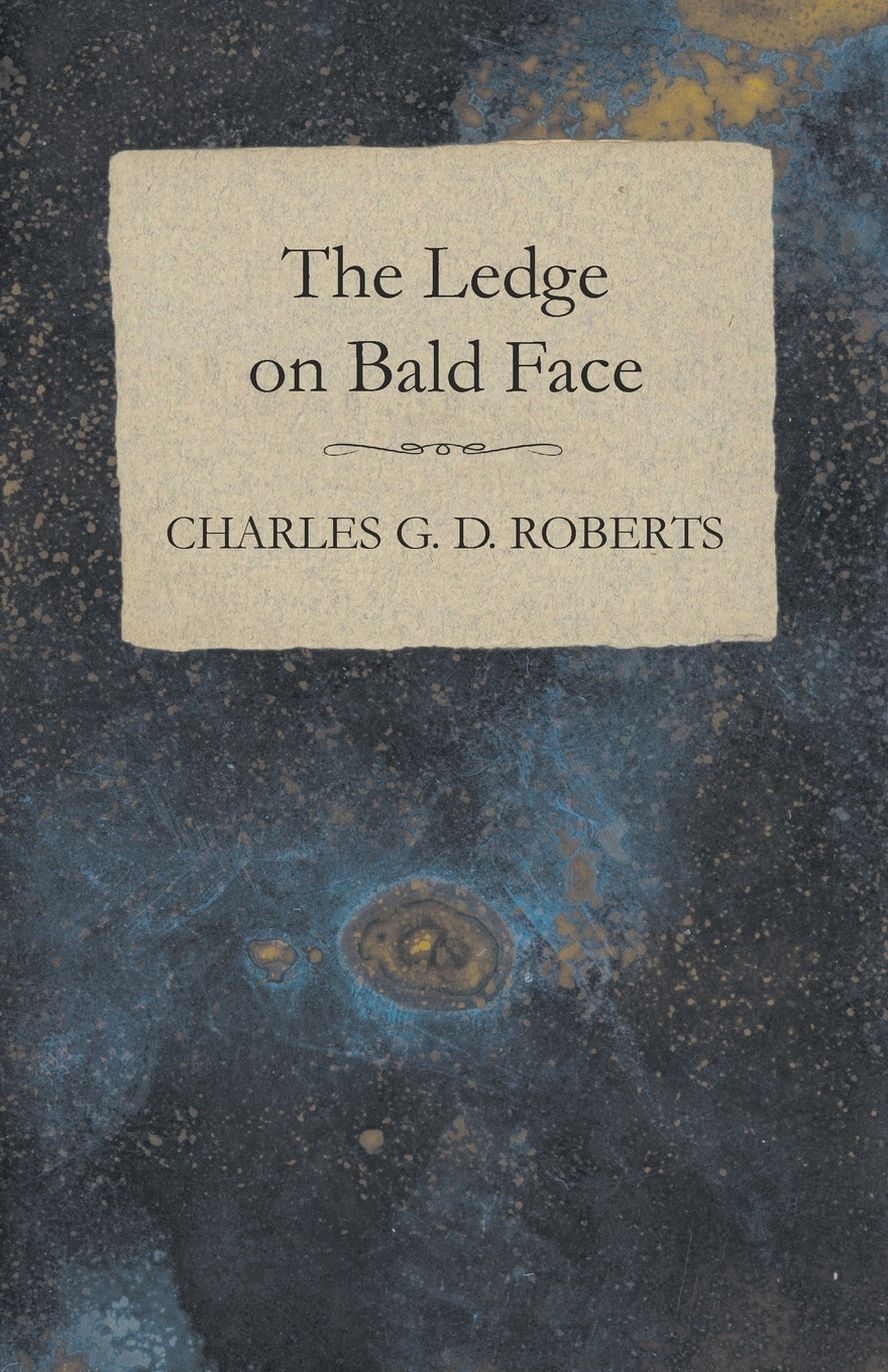 Charles G. D. Roberts The Ledge on Bald Face charles g roberts new york nocturnes and other poems