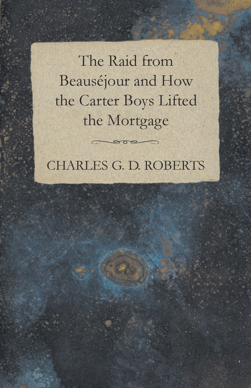 Charles G. D. Roberts The Raid from Beausejour and How the Carter Boys Lifted the Mortgage charles g roberts new york nocturnes and other poems
