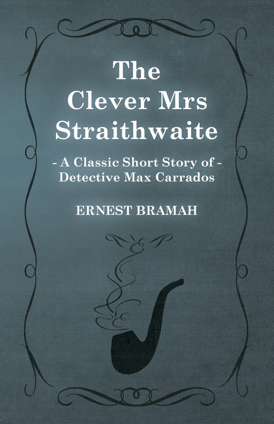 Ernest Bramah The Clever Mrs Straithwaite (a Classic Short Story of Detective Max Carrados)