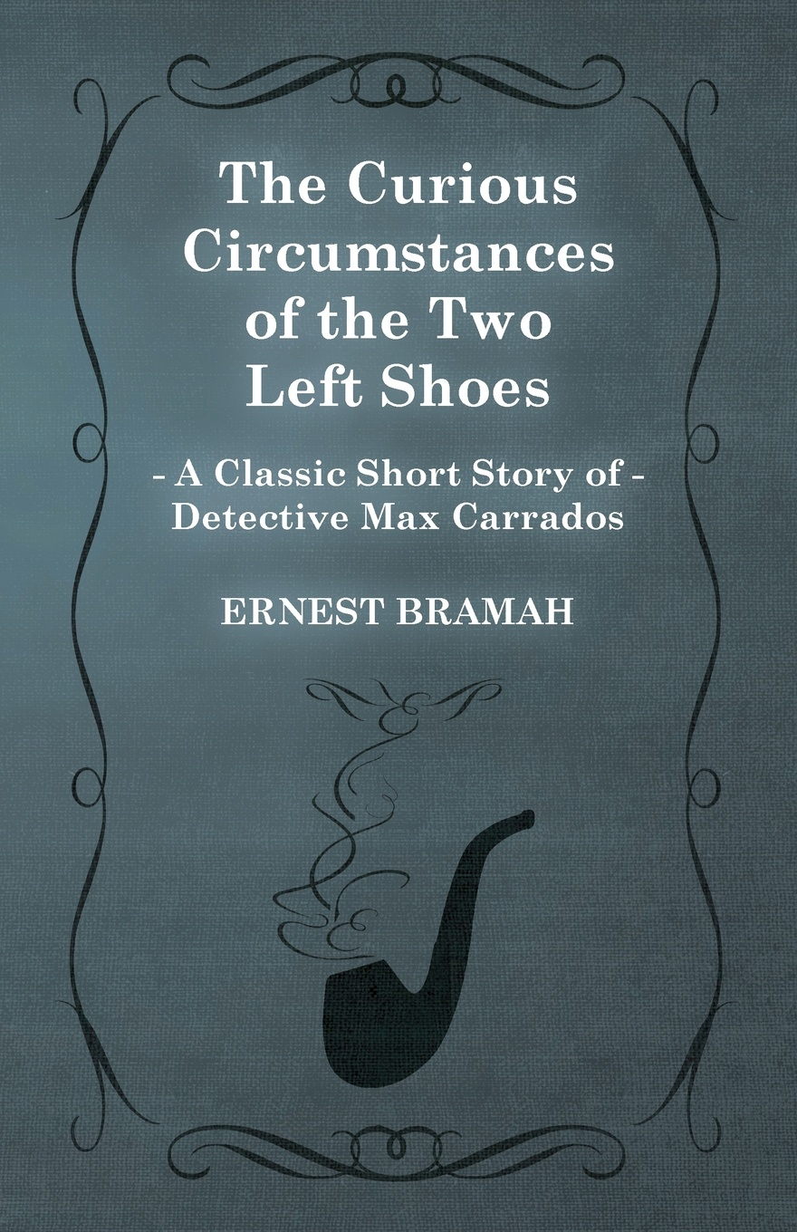 Ernest Bramah The Curious Circumstances of the Two Left Shoes (a Classic Short Story Detective Max Carrados)