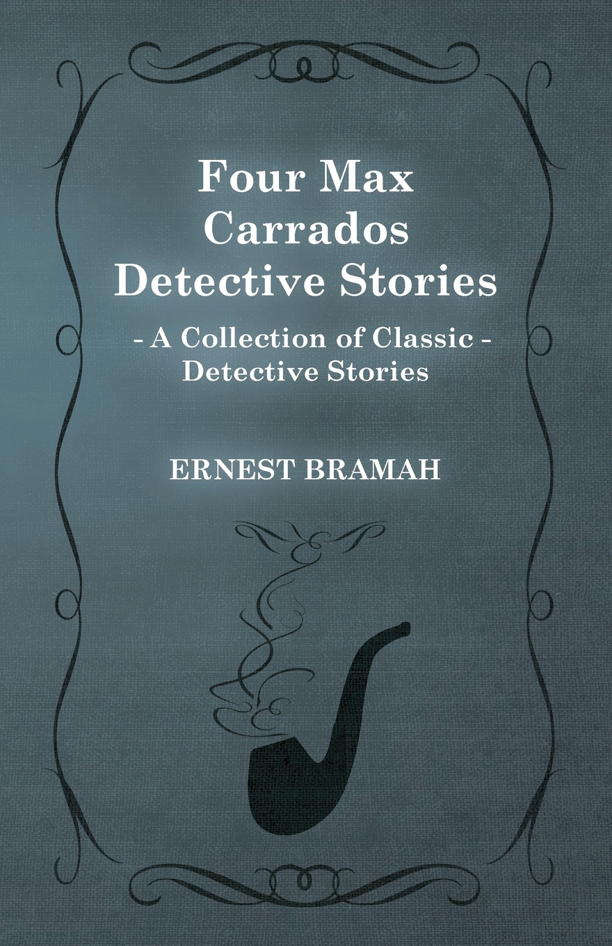 Ernest Bramah Four Max Carrados Detective Stories (a Collection of Classic Stories)