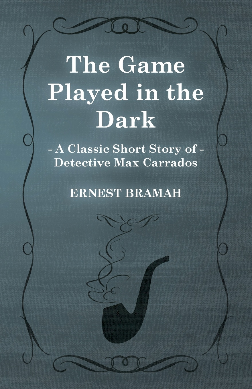 Ernest Bramah The Game Played in the Dark (a Classic Short Story of Detective Max Carrados)