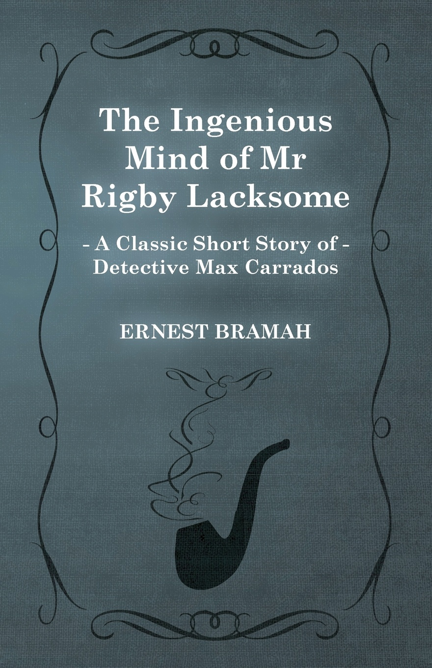 Ernest Bramah The Ingenious Mind of MR Rigby Lacksome (a Classic Short Story Detective Max Carrados)