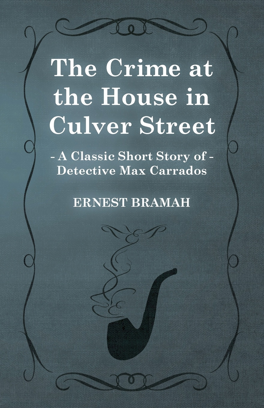Ernest Bramah The Crime at the House in Culver Street (a Classic Short Story of Detective Max Carrados)