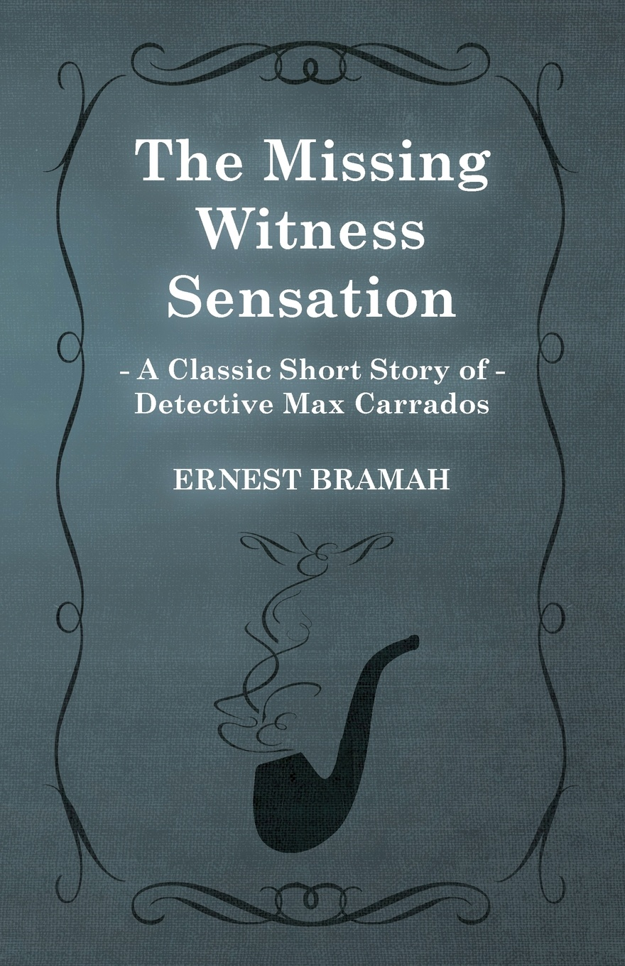 Ernest Bramah The Missing Witness Sensation (a Classic Short Story of Detective Max Carrados)