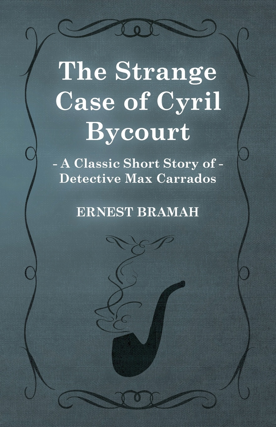 Ernest Bramah The Strange Case of Cyril Bycourt (a Classic Short Story Detective Max Carrados)