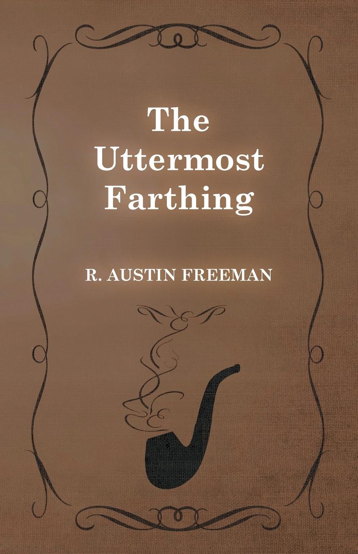 R. Austin Freeman The Uttermost Farthing richard austin freeman the uttermost farthing