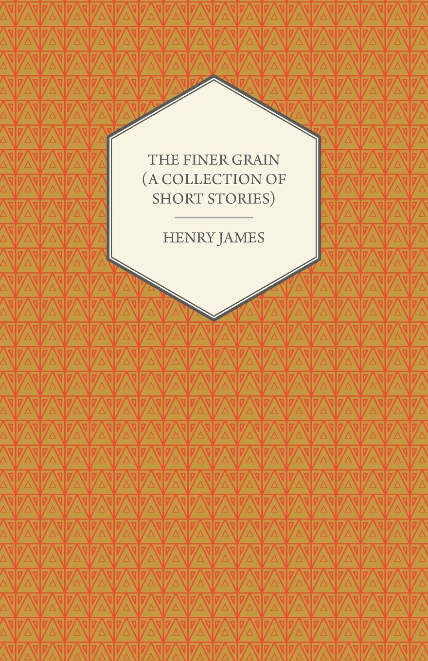 Henry James The Finer Grain (a Collection of Short Stories) james h the turn of the screw and other stories