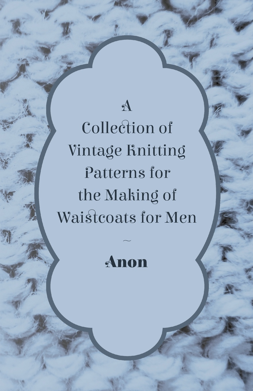 Anon A Collection of Vintage Knitting Patterns for the Making of Waistcoats for Men антинакипин 250 мл золушка жидкий б32 1