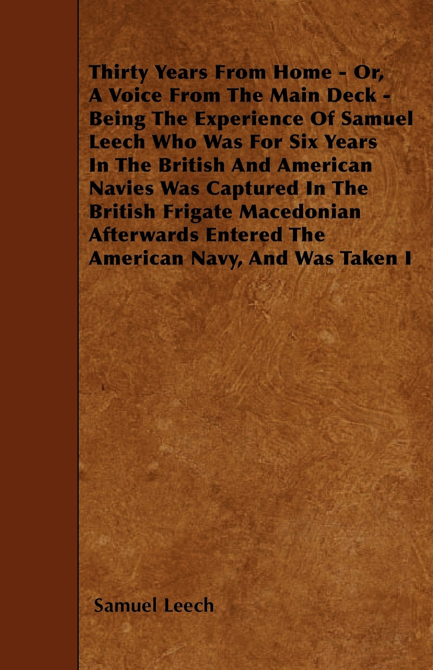 Samuel Leech Thirty Years From Home - Or, A Voice From The Main Deck - Being The Experience Of Samuel Leech Who Was For Six Years In The British And American Navies Was Captured In The British Frigate Macedonian Afterwards Entered The American Navy, And Was ... недорого